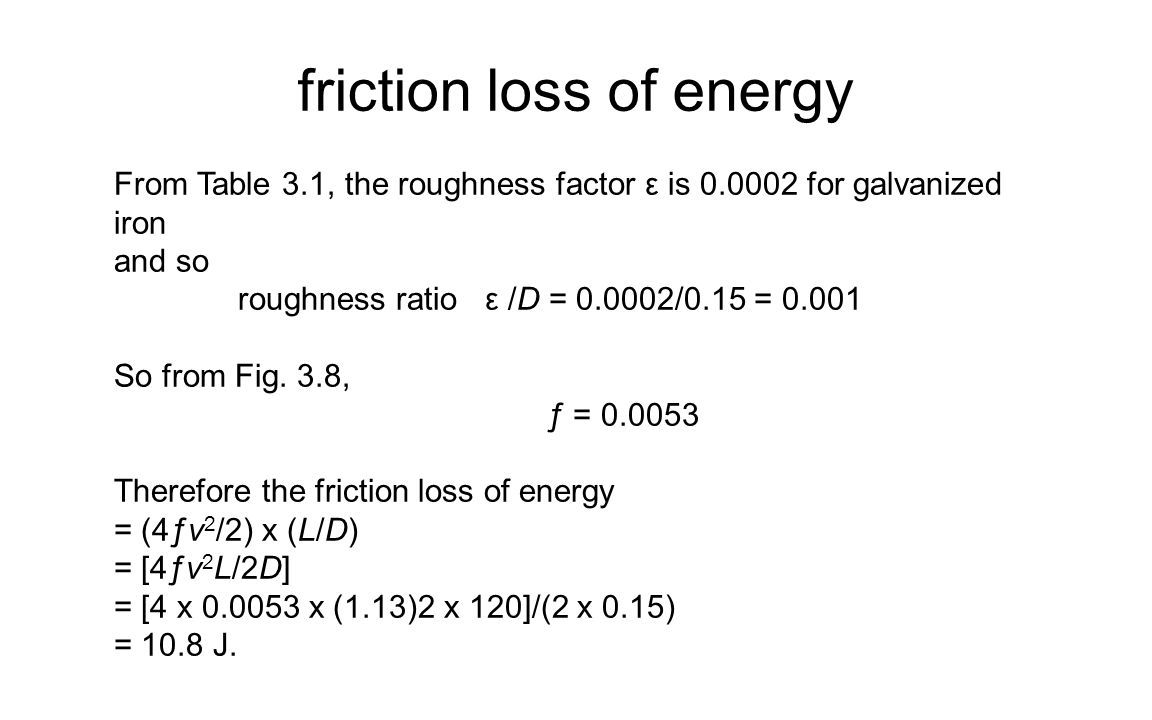 friction loss of energy From Table 3.1, the roughness factor ε is 0.0002 for galvanized iron and so roughness ratio ε /D = 0.0002/0.15 = 0.001 So from Fig.
