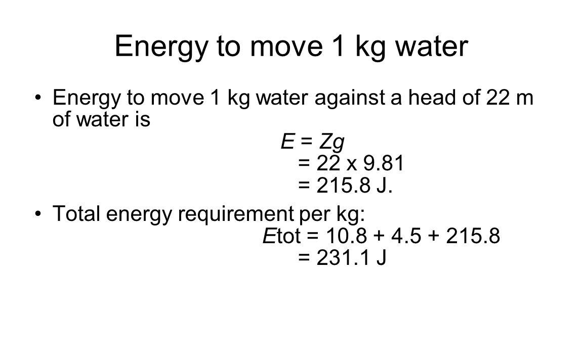 Energy to move 1 kg water Energy to move 1 kg water against a head of 22 m of water is E = Zg = 22 x 9.81 = 215.8 J. Total energy requirement per kg: