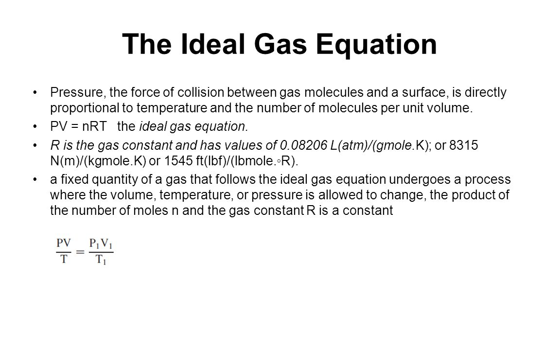 The Ideal Gas Equation Pressure, the force of collision between gas molecules and a surface, is directly proportional to temperature and the number of molecules per unit volume.