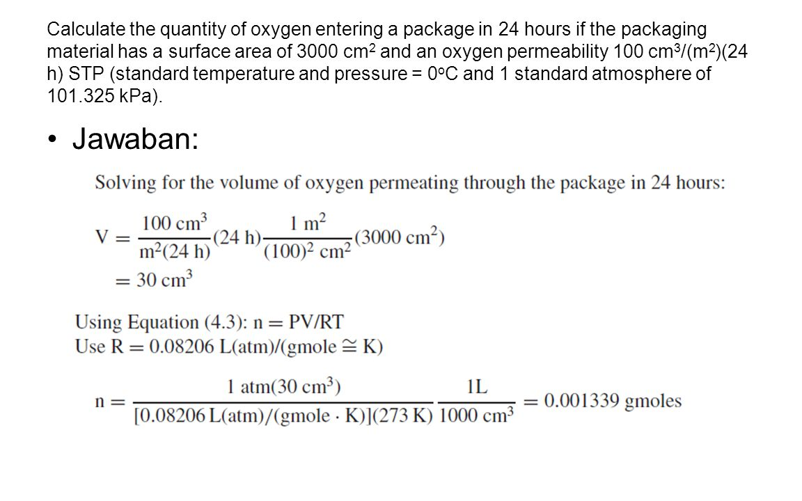 Calculate the quantity of oxygen entering a package in 24 hours if the packaging material has a surface area of 3000 cm 2 and an oxygen permeability 100 cm 3 /(m 2 )(24 h) STP (standard temperature and pressure = 0 o C and 1 standard atmosphere of 101.325 kPa).
