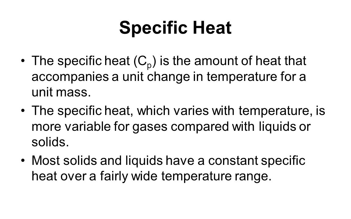 Specific Heat The specific heat (C p ) is the amount of heat that accompanies a unit change in temperature for a unit mass. The specific heat, which v