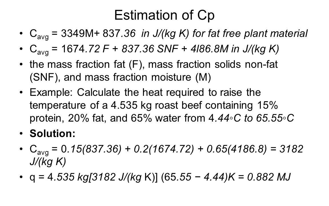 Estimation of Cp C avg = 3349M+ 837.36 in J/(kg K) for fat free plant material C avg = 1674.72 F + 837.36 SNF + 4l86.8M in J/(kg K) the mass fraction