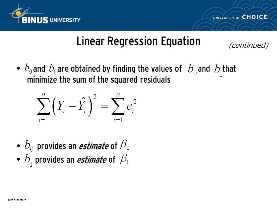 Bina Nusantara Linear Regression Equation and are obtained by finding the values of and that minimize the sum of the squared residuals estimate provides an estimate of (continued)