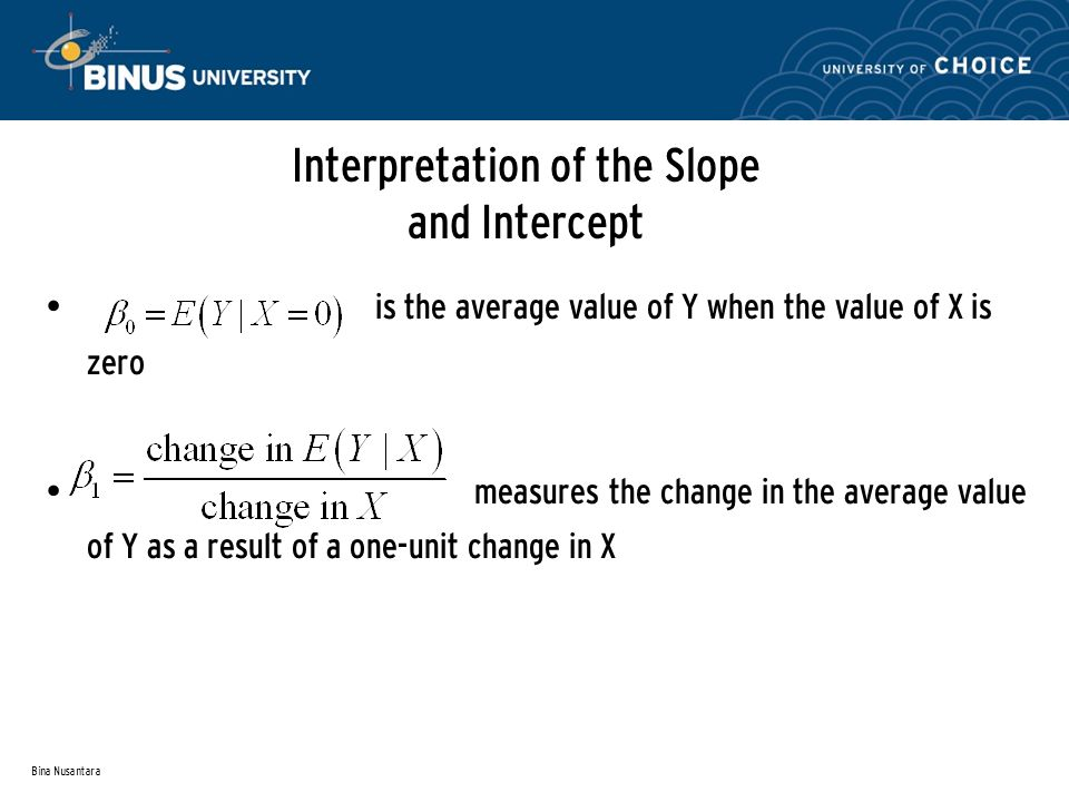 Bina Nusantara Interpretation of the Slope and Intercept is the average value of Y when the value of X is zero measures the change in the average value of Y as a result of a one-unit change in X