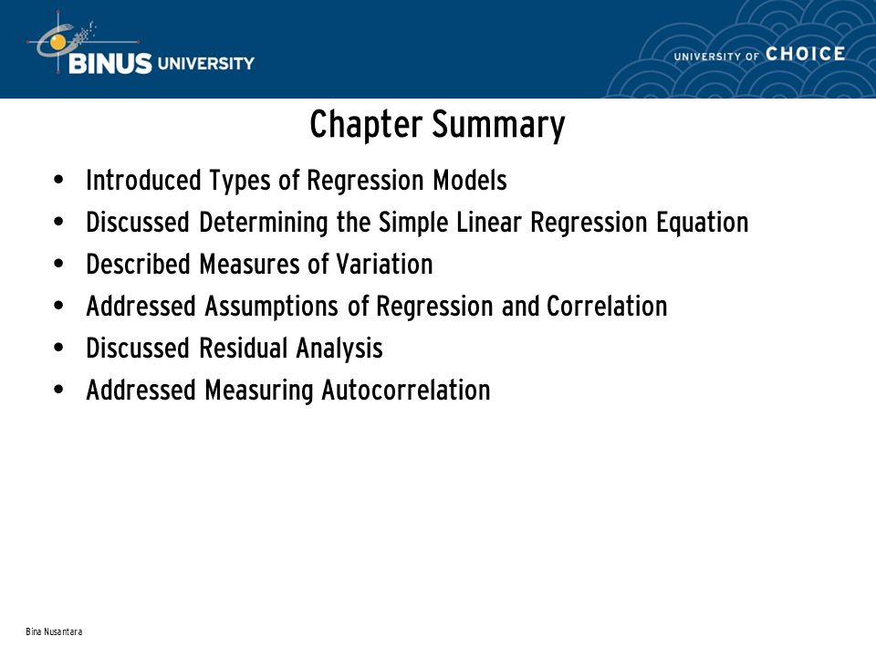 Bina Nusantara Chapter Summary Introduced Types of Regression Models Discussed Determining the Simple Linear Regression Equation Described Measures of Variation Addressed Assumptions of Regression and Correlation Discussed Residual Analysis Addressed Measuring Autocorrelation