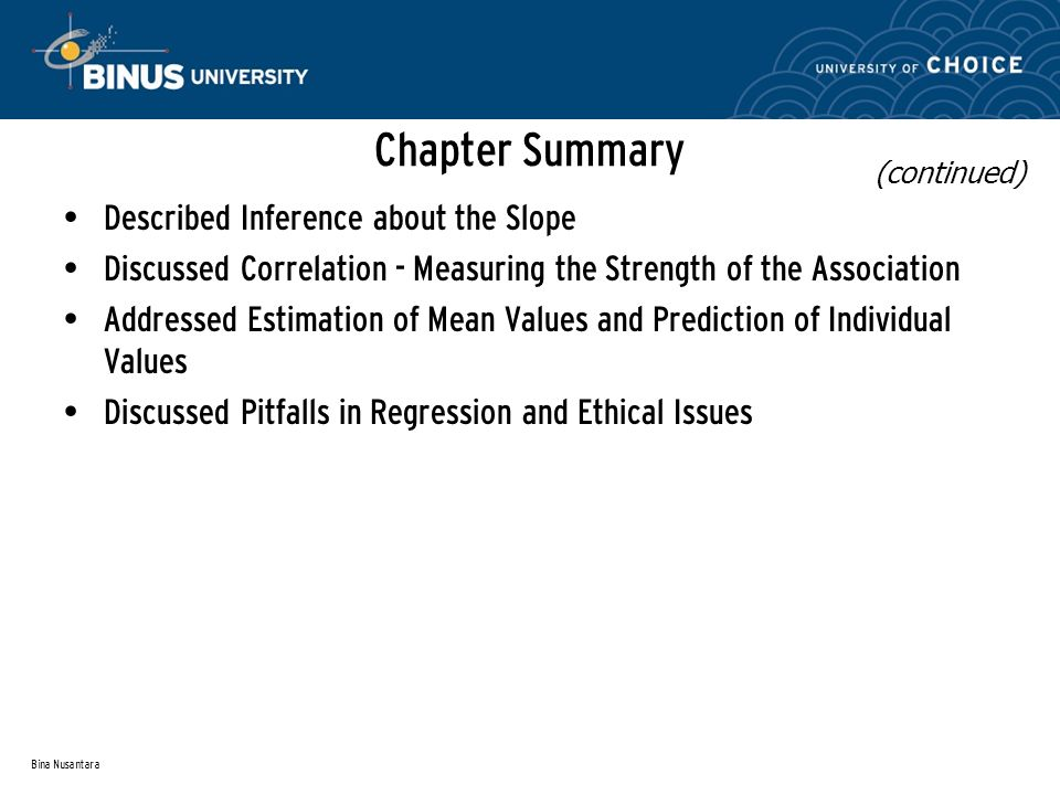 Bina Nusantara Chapter Summary Described Inference about the Slope Discussed Correlation - Measuring the Strength of the Association Addressed Estimation of Mean Values and Prediction of Individual Values Discussed Pitfalls in Regression and Ethical Issues (continued)