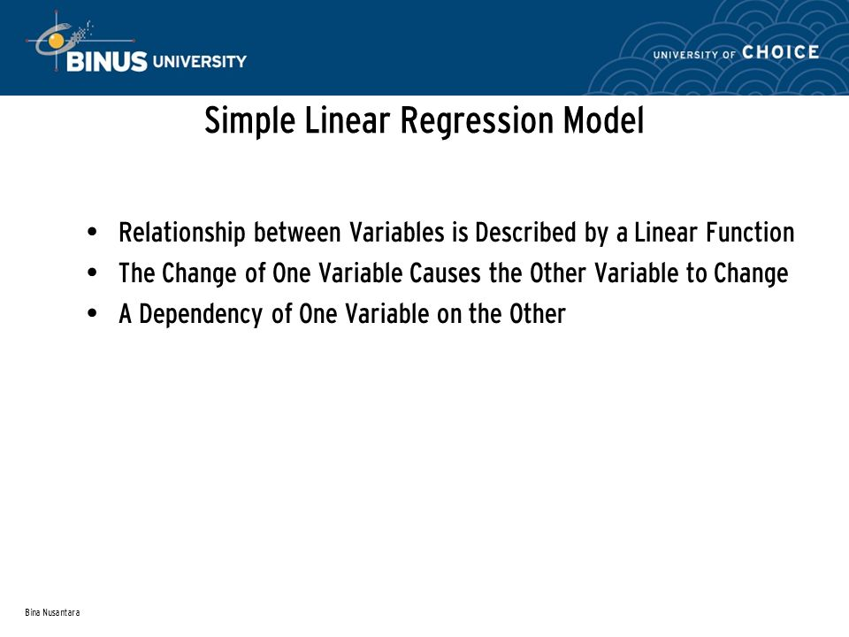 Bina Nusantara Population Regression Line (Conditional Mean) Simple Linear Regression Model average value (conditional mean) Population regression line is a straight line that describes the dependence of the average value (conditional mean) of one variable on the other Population Y Intercept Population Slope Coefficient Random Error Dependent (Response) Variable Independent (Explanatory) Variable (continued)