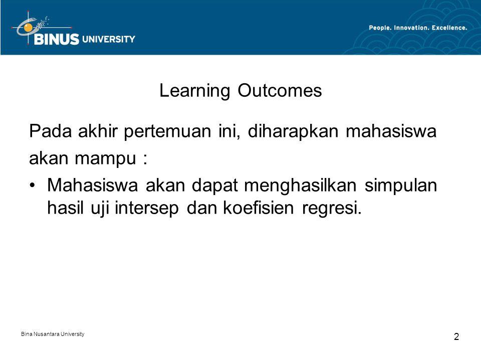 Bina Nusantara University 2 Learning Outcomes Pada akhir pertemuan ini, diharapkan mahasiswa akan mampu : Mahasiswa akan dapat menghasilkan simpulan hasil uji intersep dan koefisien regresi.