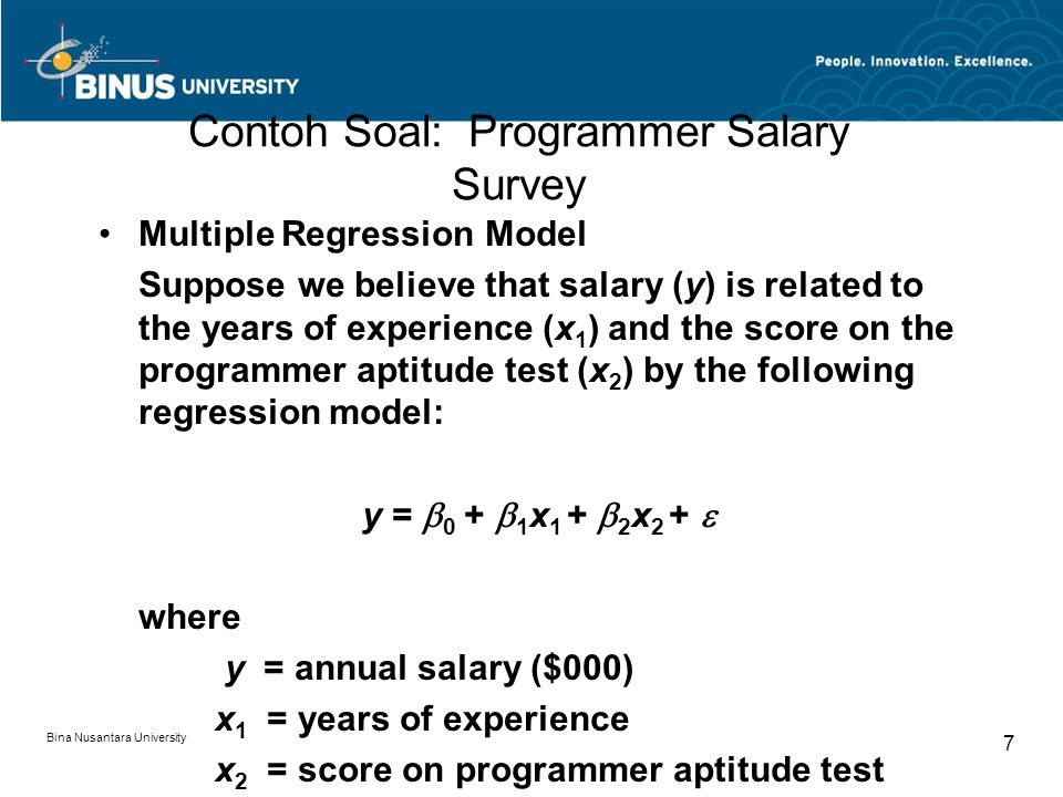 Bina Nusantara University 7 Contoh Soal: Programmer Salary Survey Multiple Regression Model Suppose we believe that salary (y) is related to the years of experience (x 1 ) and the score on the programmer aptitude test (x 2 ) by the following regression model: y =  0 +  1 x 1 +  2 x 2 +  where y = annual salary ($000) x 1 = years of experience x 2 = score on programmer aptitude test