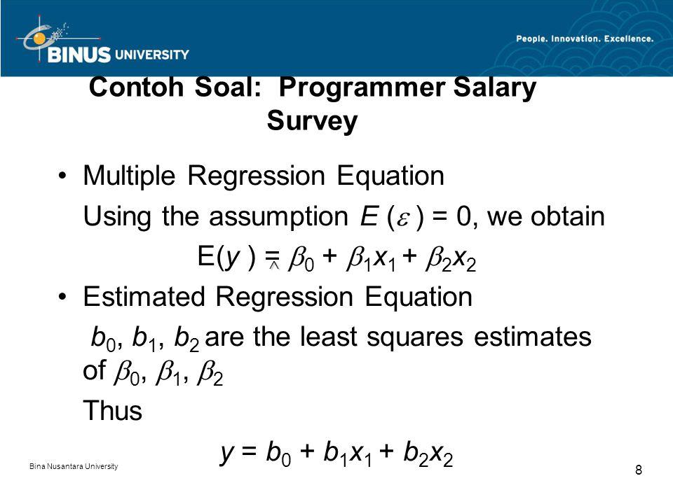 Bina Nusantara University 8 Contoh Soal: Programmer Salary Survey Multiple Regression Equation Using the assumption E (  ) = 0, we obtain E(y ) =  0 +  1 x 1 +  2 x 2 Estimated Regression Equation b 0, b 1, b 2 are the least squares estimates of  0,  1,  2 Thus y = b 0 + b 1 x 1 + b 2 x 2 ^