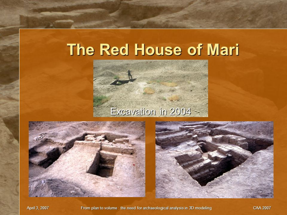April 3, 2007From plan to volume : the need for archaeological analysis in 3D modelingCAA 2007 The Red House of Mari Excavation in 2004
