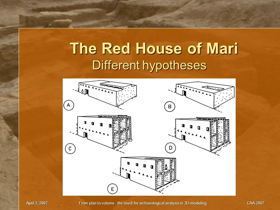 April 3, 2007From plan to volume : the need for archaeological analysis in 3D modelingCAA 2007 The Red House of Mari Different hypotheses
