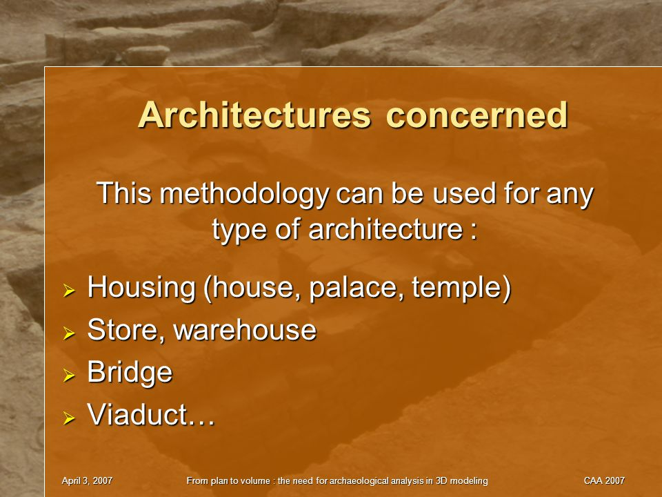 April 3, 2007From plan to volume : the need for archaeological analysis in 3D modelingCAA 2007 Architectures concerned  Housing (house, palace, temple)  Store, warehouse  Bridge  Viaduct… This methodology can be used for any type of architecture :