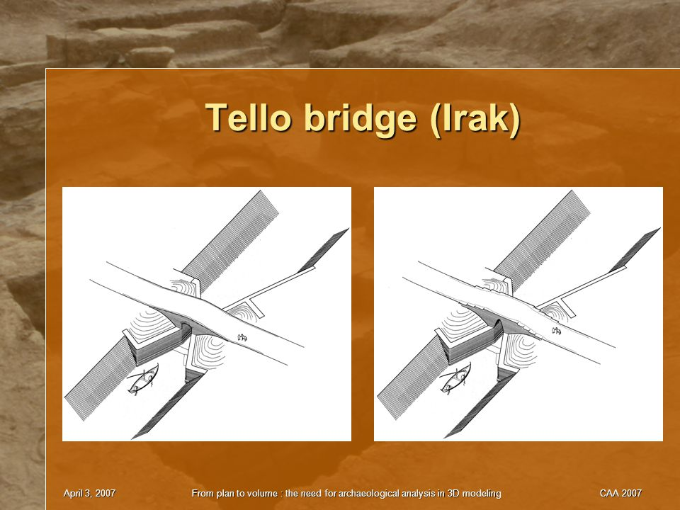 April 3, 2007From plan to volume : the need for archaeological analysis in 3D modelingCAA 2007 Tello bridge (Irak)