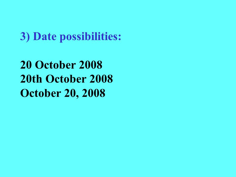 3) Date possibilities: 20 October 2008 20th October 2008 October 20, 2008