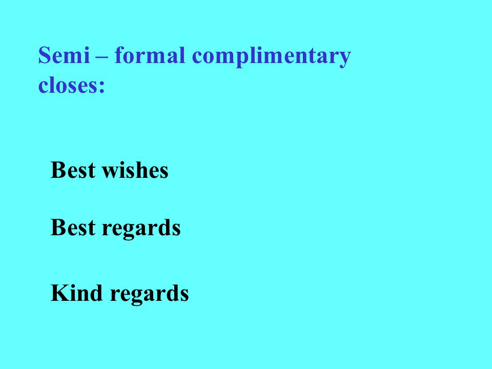 Semi – formal complimentary closes: Best wishes Best regards Kind regards