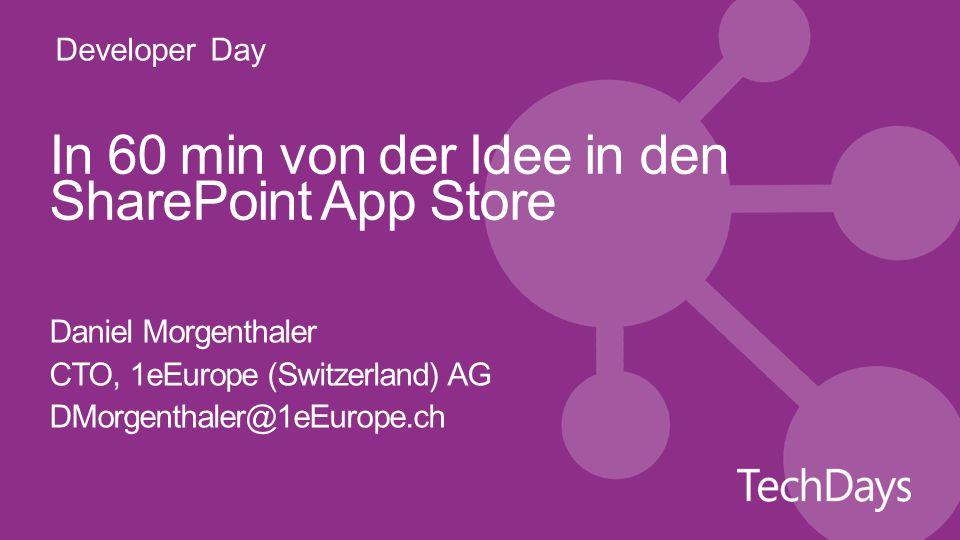 Developer Day In 60 min von der Idee in den SharePoint App Store Daniel Morgenthaler CTO, 1eEurope (Switzerland) AG DMorgenthaler@1eEurope.ch