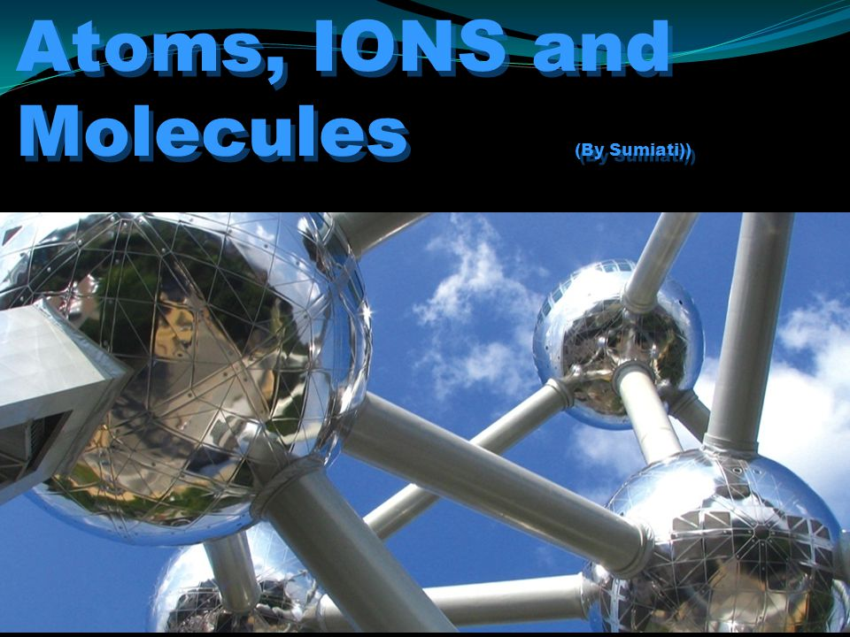 Atoms, IONS and Molecules (By Sumiati))