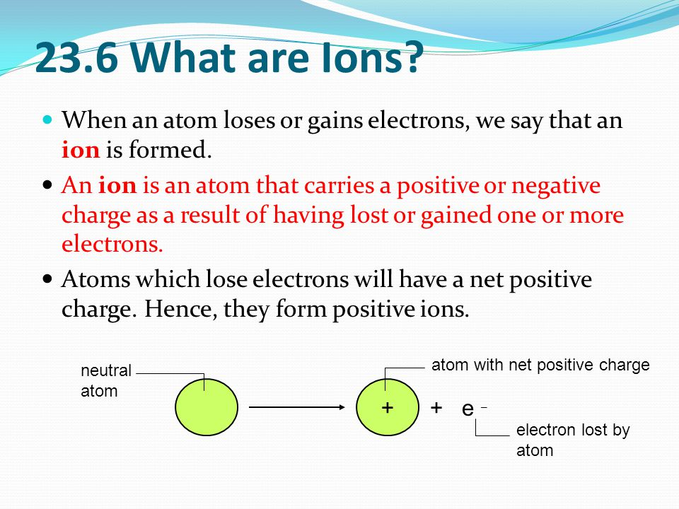 23.6 What are Ions. When an atom loses or gains electrons, we say that an ion is formed.