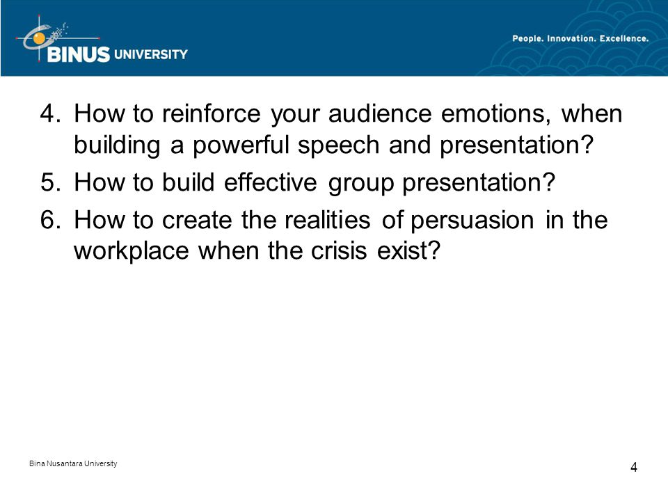 Bina Nusantara University 4 4.How to reinforce your audience emotions, when building a powerful speech and presentation? 5.How to build effective grou