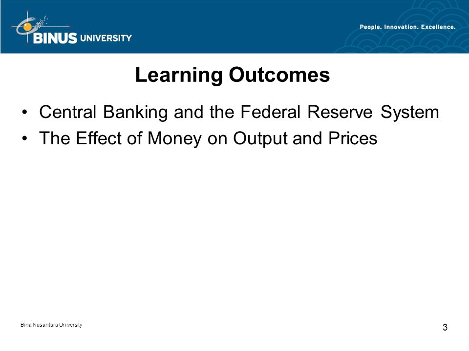 Bina Nusantara University 3 Learning Outcomes Central Banking and the Federal Reserve System The Effect of Money on Output and Prices