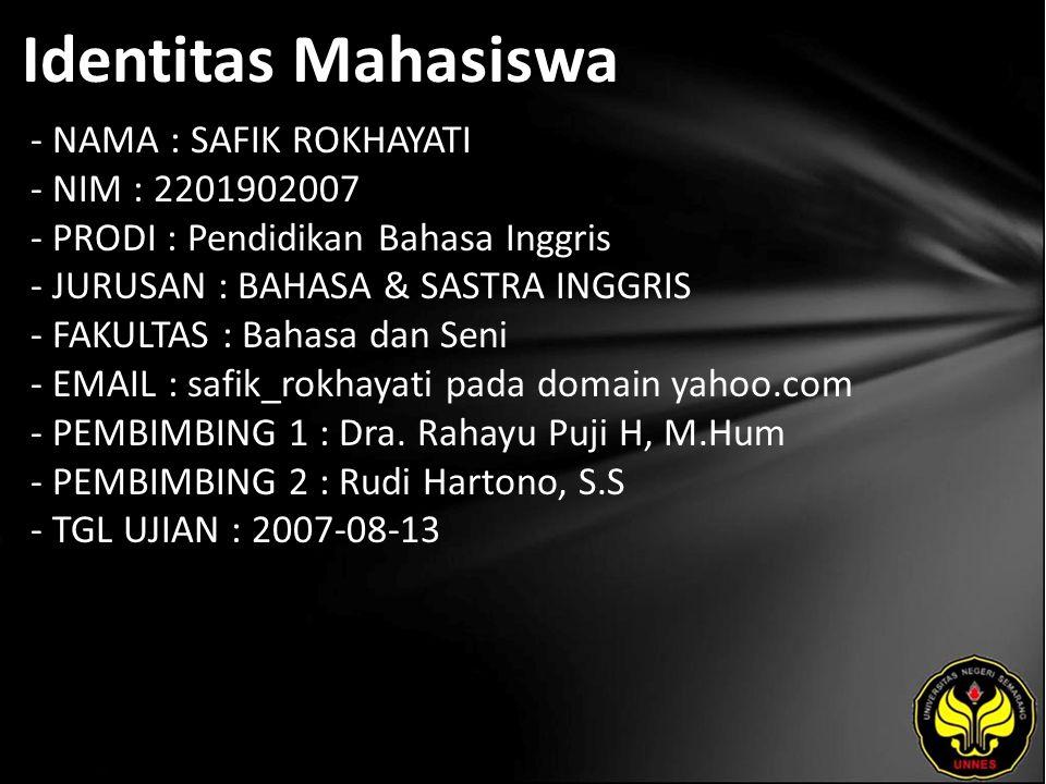 Identitas Mahasiswa - NAMA : SAFIK ROKHAYATI - NIM : 2201902007 - PRODI : Pendidikan Bahasa Inggris - JURUSAN : BAHASA & SASTRA INGGRIS - FAKULTAS : Bahasa dan Seni - EMAIL : safik_rokhayati pada domain yahoo.com - PEMBIMBING 1 : Dra.