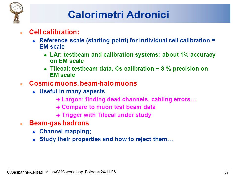 U.Gasparini/A.Nisati Atlas-CMS workshop, Bologna 24/11/06 37 Calorimetri Adronici n Cell calibration: u Reference scale (starting point) for individual cell calibration = EM scale l LAr: testbeam and calibration systems: about 1% accuracy on EM scale l Tilecal: testbeam data, Cs calibration ~ 3 % precision on EM scale n Cosmic muons, beam-halo muons u Useful in many aspects è Largon: finding dead channels, cabling errors… è Compare to muon test beam data è Trigger with Tilecal under study n Beam-gas hadrons u Channel mapping; u Study their properties and how to reject them…