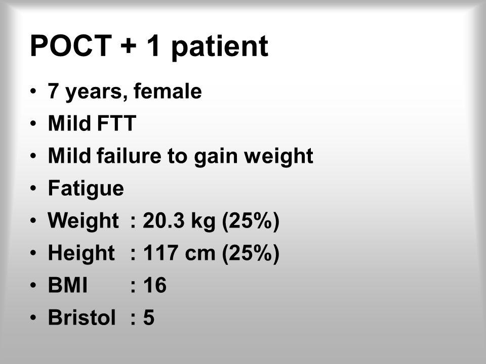 POCT + 1 patient 7 years, female Mild FTT Mild failure to gain weight Fatigue Weight: 20.3 kg (25%) Height: 117 cm (25%) BMI: 16 Bristol: 5
