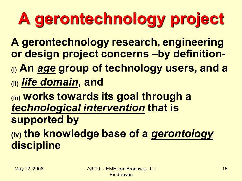 May 12, 20087y910 - JEMH van Bronswijk, TU Eindhoven 15 A gerontechnology project A gerontechnology research, engineering or design project concerns –by definition- (i) An age group of technology users, and a (ii) life domain, and (iii) works towards its goal through a technological intervention that is supported by (iv) the knowledge base of a gerontology discipline