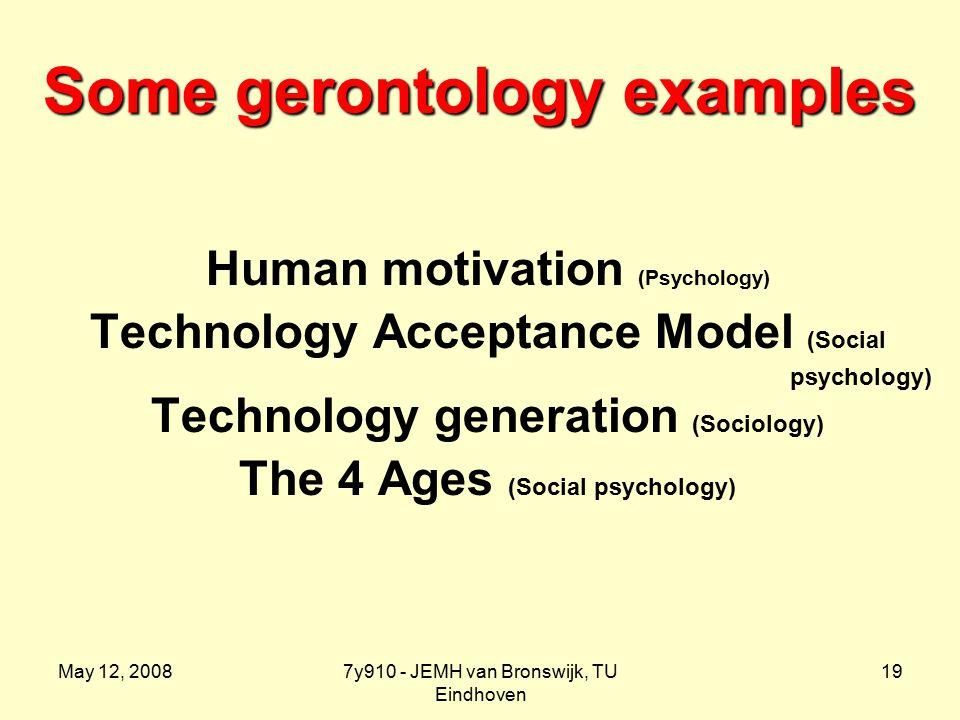 May 12, 20087y910 - JEMH van Bronswijk, TU Eindhoven 19 Some gerontology examples Human motivation (Psychology) Technology Acceptance Model (Social psychology) Technology generation (Sociology) The 4 Ages (Social psychology)