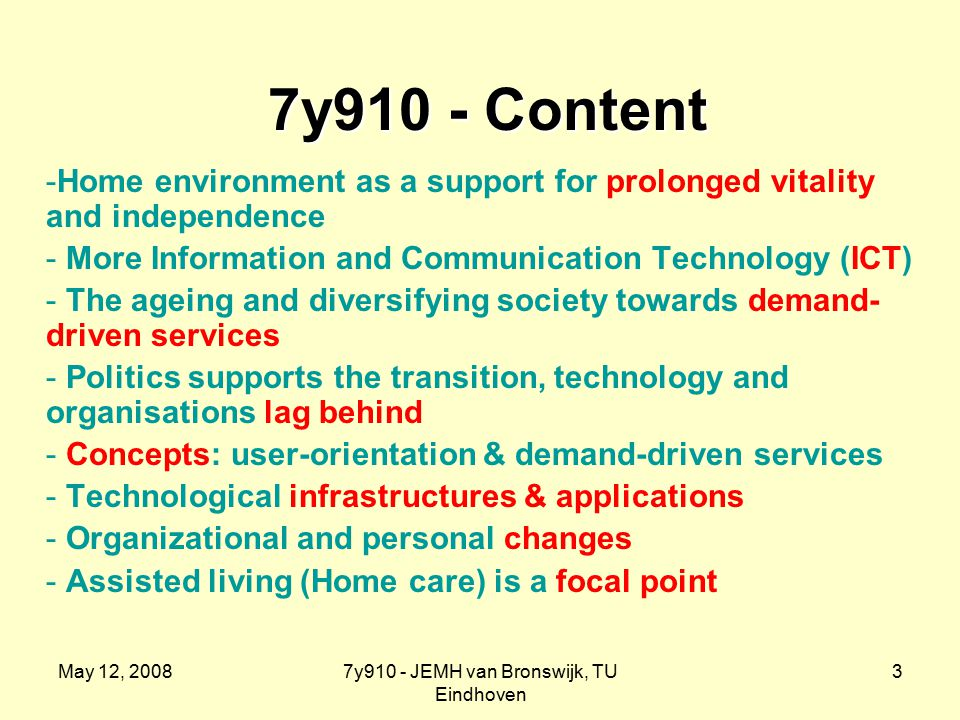 May 12, 20087y910 - JEMH van Bronswijk, TU Eindhoven 3 7y910 - Content 7y910 - Content -Home environment as a support for prolonged vitality and independence - More Information and Communication Technology (ICT) - The ageing and diversifying society towards demand- driven services - Politics supports the transition, technology and organisations lag behind - Concepts: user-orientation & demand-driven services - Technological infrastructures & applications - Organizational and personal changes - Assisted living (Home care) is a focal point