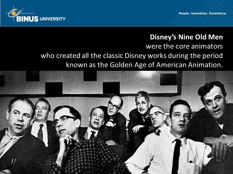 Bina Nusantara Disney's Nine Old Men were the core animators who created all the classic Disney works during the period known as the Golden Age of American Animation.