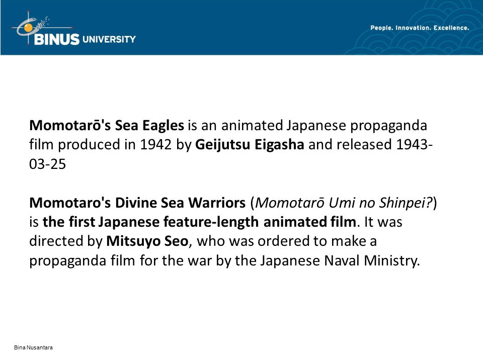 Bina Nusantara Momotarō s Sea Eagles is an animated Japanese propaganda film produced in 1942 by Geijutsu Eigasha and released 1943- 03-25 Momotaro s Divine Sea Warriors (Momotarō Umi no Shinpei ) is the first Japanese feature-length animated film.
