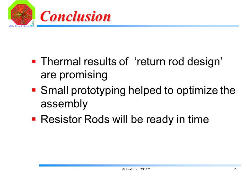 Michael Hoch / EP-AIT13 Conclusion  Thermal results of 'return rod design' are promising  Small prototyping helped to optimize the assembly  Resistor Rods will be ready in time