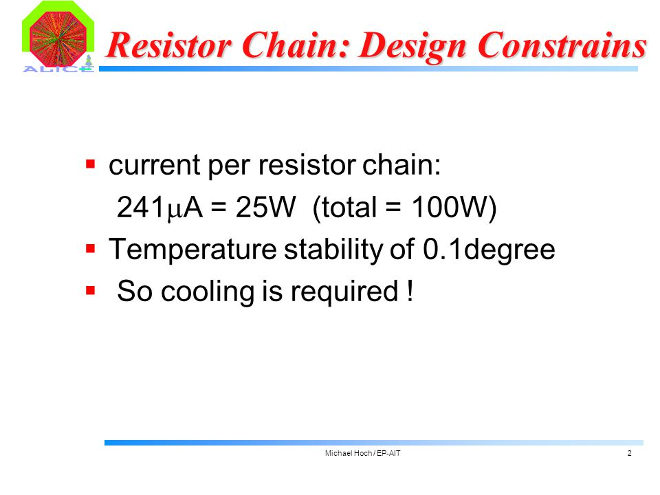 Michael Hoch / EP-AIT2 Resistor Chain: Design Constrains  current per resistor chain: 241  A = 25W (total = 100W)  Temperature stability of 0.1degree  So cooling is required !