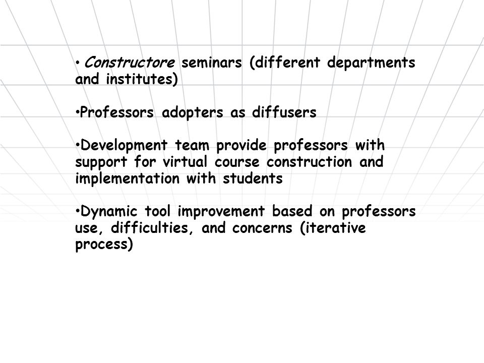 Constructore seminars (different departments and institutes) Professors adopters as diffusers Development team provide professors with support for virtual course construction and implementation with students Dynamic tool improvement based on professors use, difficulties, and concerns (iterative process)