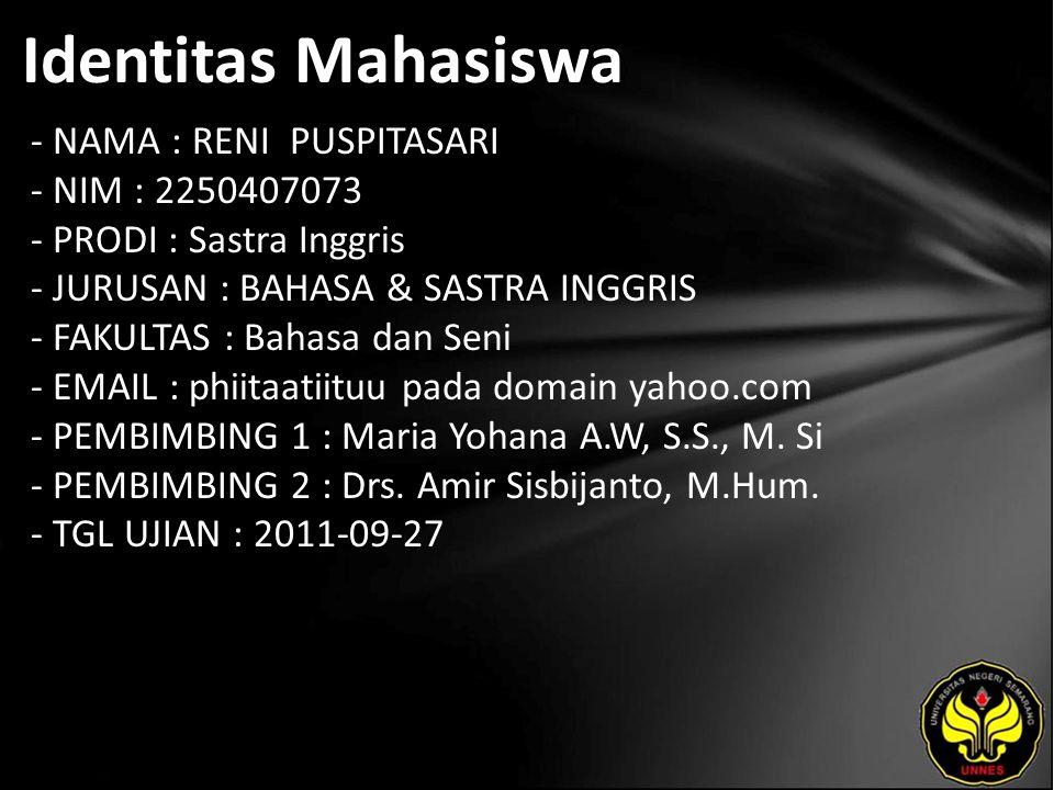 Identitas Mahasiswa - NAMA : RENI PUSPITASARI - NIM : 2250407073 - PRODI : Sastra Inggris - JURUSAN : BAHASA & SASTRA INGGRIS - FAKULTAS : Bahasa dan Seni - EMAIL : phiitaatiituu pada domain yahoo.com - PEMBIMBING 1 : Maria Yohana A.W, S.S., M.