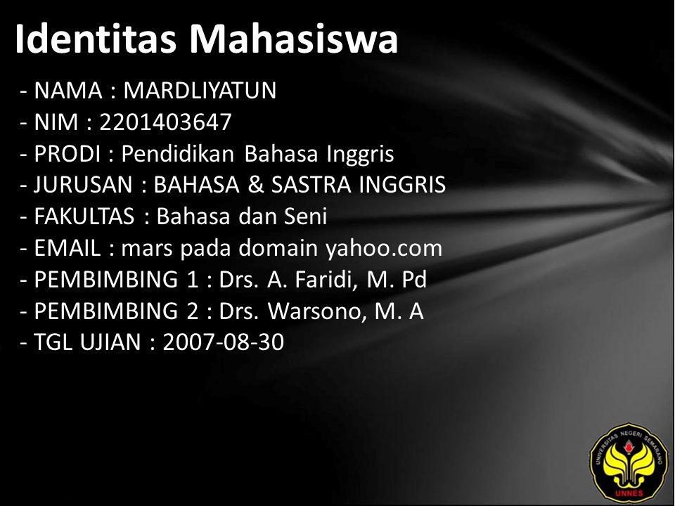 Identitas Mahasiswa - NAMA : MARDLIYATUN - NIM : 2201403647 - PRODI : Pendidikan Bahasa Inggris - JURUSAN : BAHASA & SASTRA INGGRIS - FAKULTAS : Bahasa dan Seni - EMAIL : mars pada domain yahoo.com - PEMBIMBING 1 : Drs.