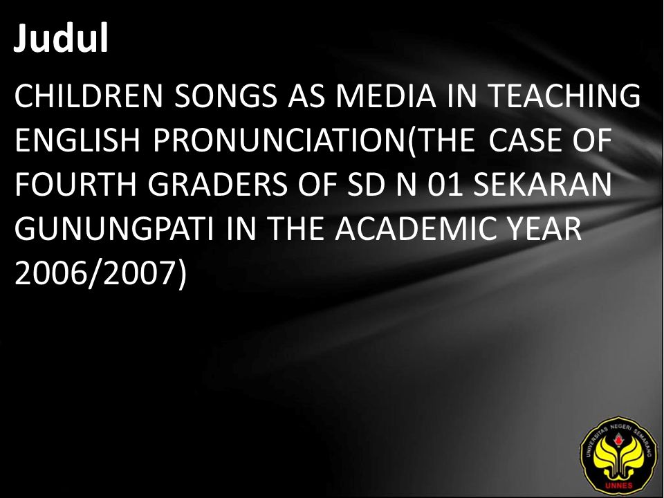 Judul CHILDREN SONGS AS MEDIA IN TEACHING ENGLISH PRONUNCIATION(THE CASE OF FOURTH GRADERS OF SD N 01 SEKARAN GUNUNGPATI IN THE ACADEMIC YEAR 2006/2007)