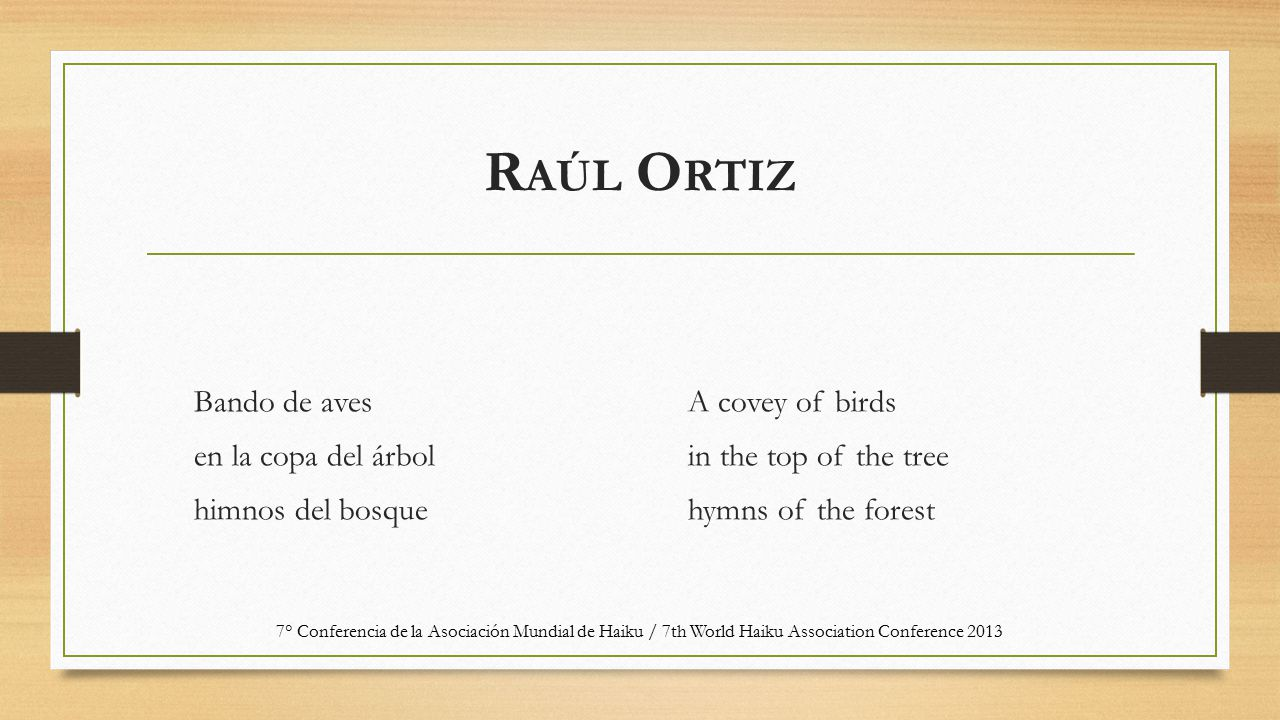 R AÚL O RTIZ Bando de aves en la copa del árbol himnos del bosque A covey of birds in the top of the tree hymns of the forest 7° Conferencia de la Asociación Mundial de Haiku / 7th World Haiku Association Conference 2013