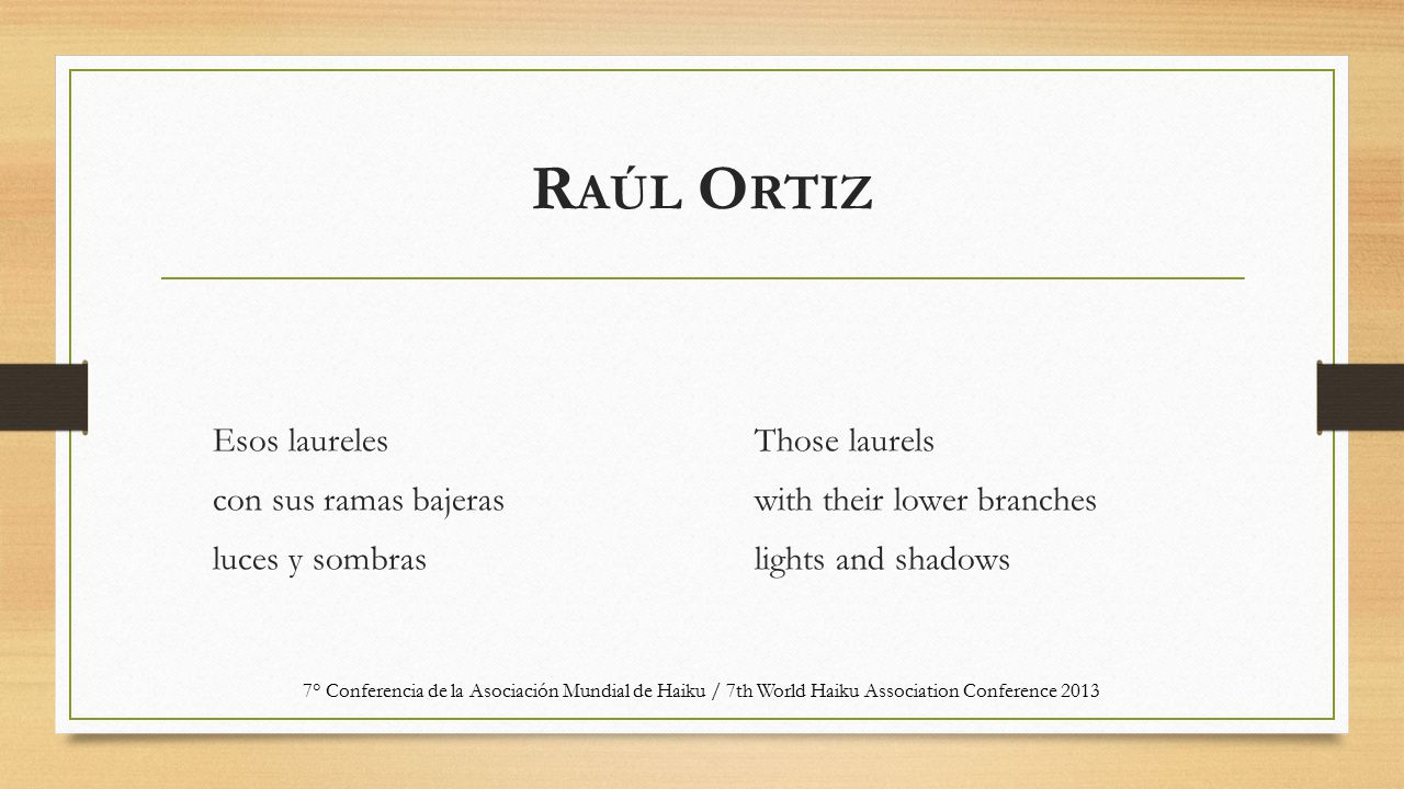 R AÚL O RTIZ Esos laureles con sus ramas bajeras luces y sombras Those laurels with their lower branches lights and shadows 7° Conferencia de la Asociación Mundial de Haiku / 7th World Haiku Association Conference 2013