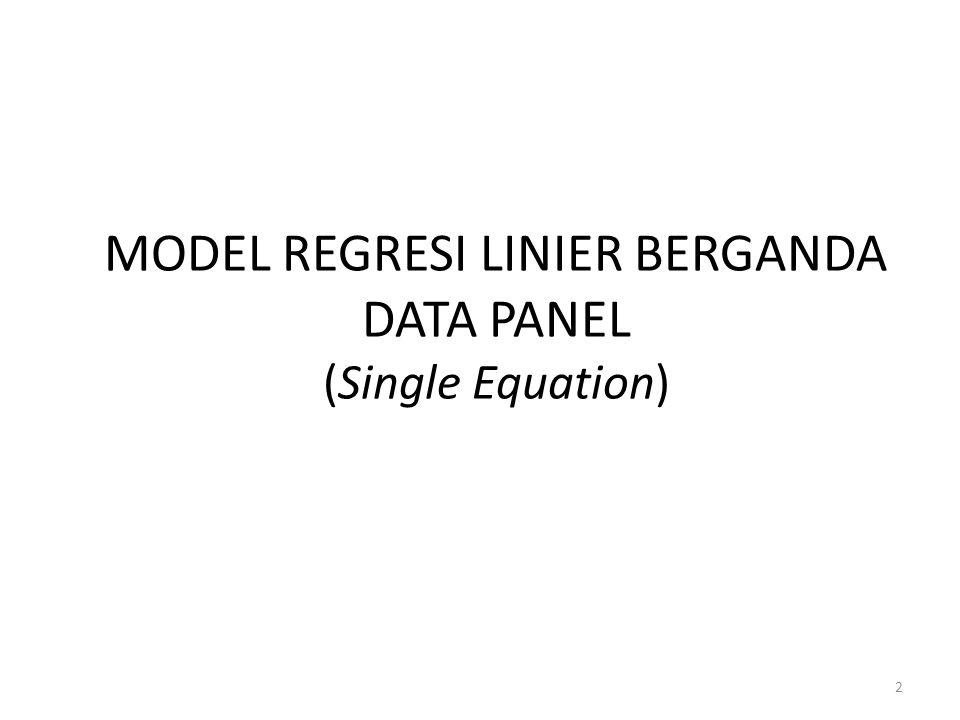2 MODEL REGRESI LINIER BERGANDA DATA PANEL (Single Equation)
