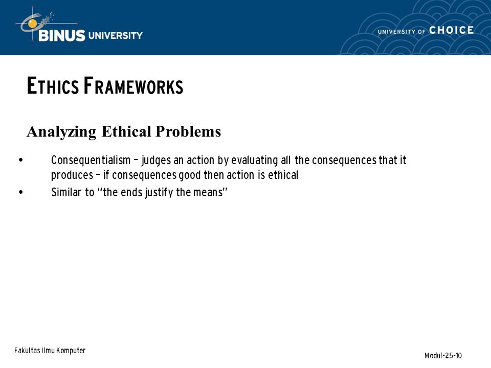 Fakultas Ilmu Komputer Modul-25-10 E THICS F RAMEWORKS Analyzing Ethical Problems Consequentialism – judges an action by evaluating all the consequenc