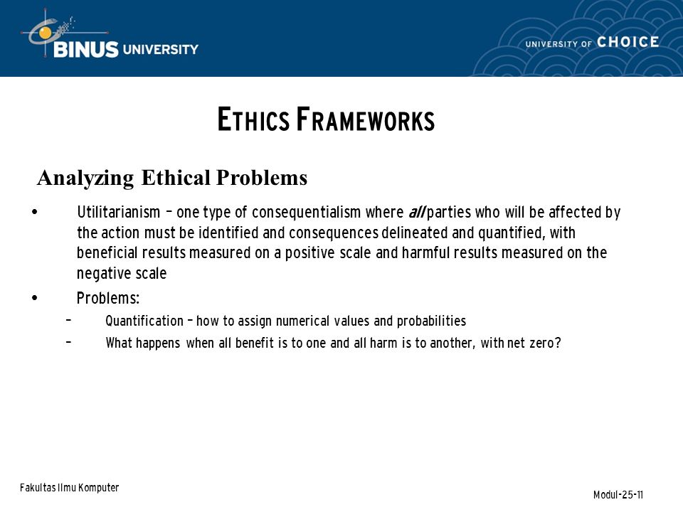 Fakultas Ilmu Komputer Modul-25-11 E THICS F RAMEWORKS Analyzing Ethical Problems Utilitarianism – one type of consequentialism where all parties who will be affected by the action must be identified and consequences delineated and quantified, with beneficial results measured on a positive scale and harmful results measured on the negative scale Problems: – Quantification – how to assign numerical values and probabilities – What happens when all benefit is to one and all harm is to another, with net zero?