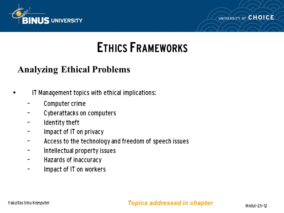 Fakultas Ilmu Komputer Modul-25-12 E THICS F RAMEWORKS Analyzing Ethical Problems IT Management topics with ethical implications: – Computer crime – C