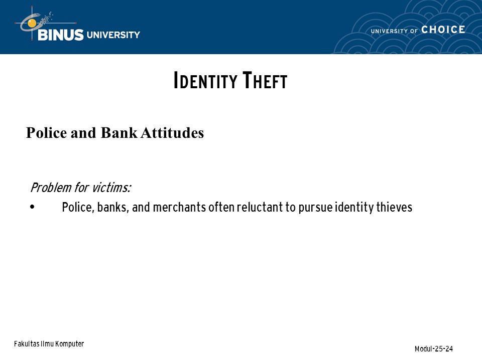 Fakultas Ilmu Komputer Modul-25-24 I DENTITY T HEFT Police and Bank Attitudes Problem for victims: Police, banks, and merchants often reluctant to pur