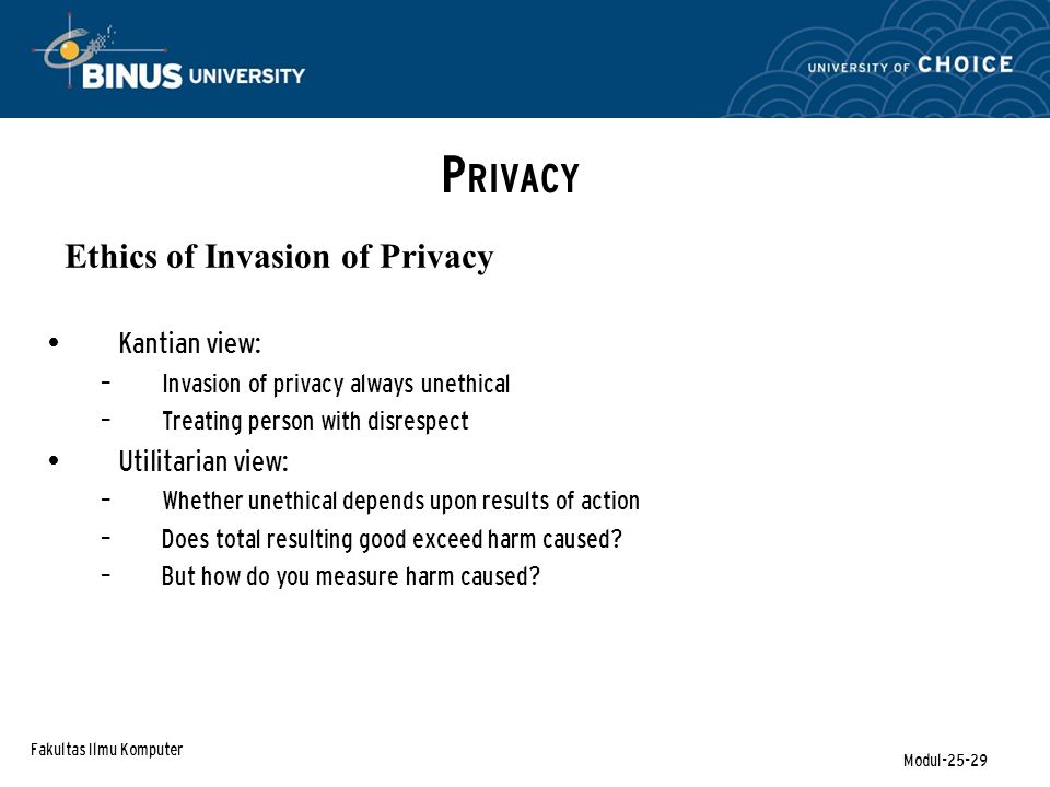 Fakultas Ilmu Komputer Modul-25-29 P RIVACY Ethics of Invasion of Privacy Kantian view: – Invasion of privacy always unethical – Treating person with