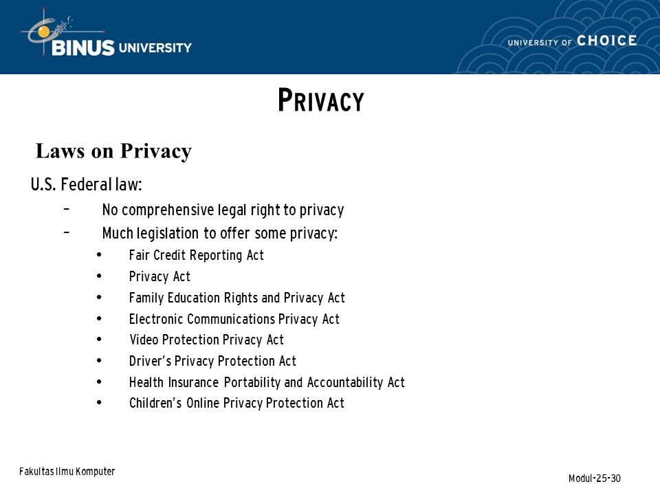 Fakultas Ilmu Komputer Modul-25-30 P RIVACY Laws on Privacy U.S. Federal law: – No comprehensive legal right to privacy – Much legislation to offer so