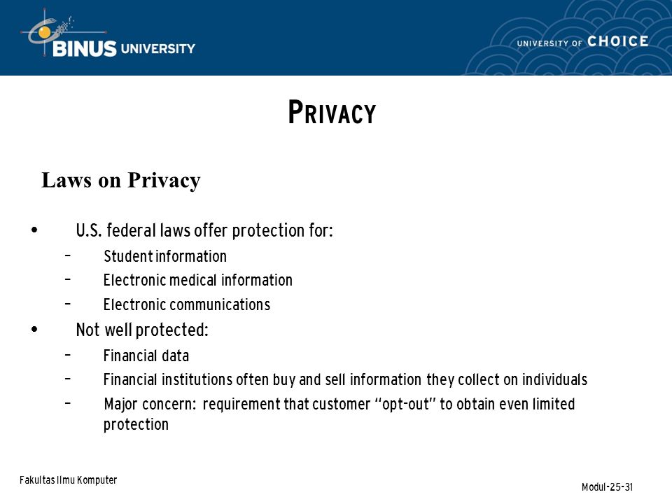 Fakultas Ilmu Komputer Modul-25-31 P RIVACY Laws on Privacy U.S. federal laws offer protection for: – Student information – Electronic medical informa