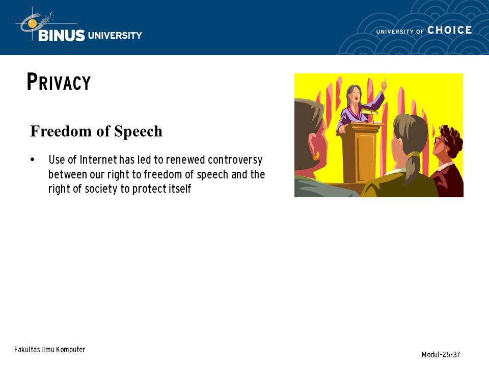 Fakultas Ilmu Komputer Modul-25-37 P RIVACY Use of Internet has led to renewed controversy between our right to freedom of speech and the right of society to protect itself Freedom of Speech